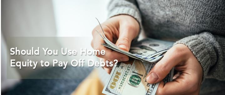 Should You Use Home Equity to Pay Off Debts?