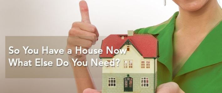 So You Have a House Now. What Else Do You Need?