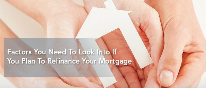 Factors You Need To Look Into If You Plan To Refinance Your Mortgage