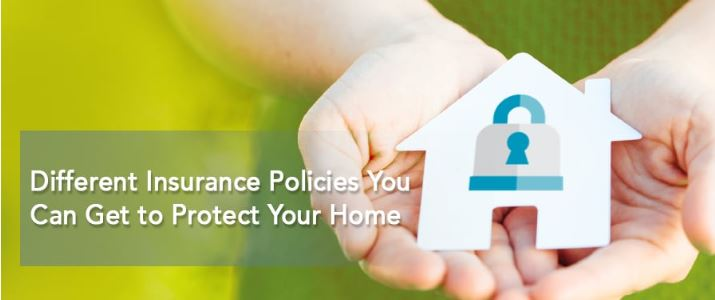 Different Insurance Policies You Can Get to Protect Your Home