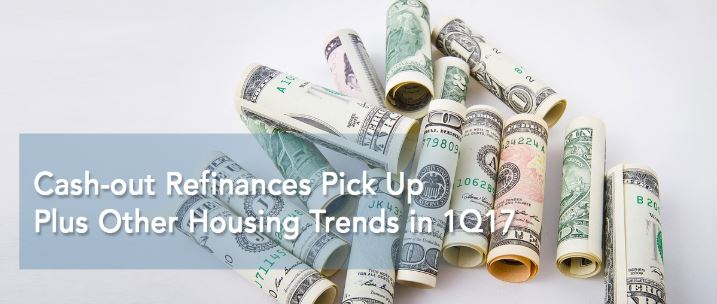 Cash-out Refinances Pick Up, Plus Other Housing Trends in 1Q17